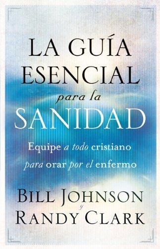 9781616387549: La guía esencial para la sanidad: Equipe a todo cristiano para orar por el enfermo (Spanish Edition)