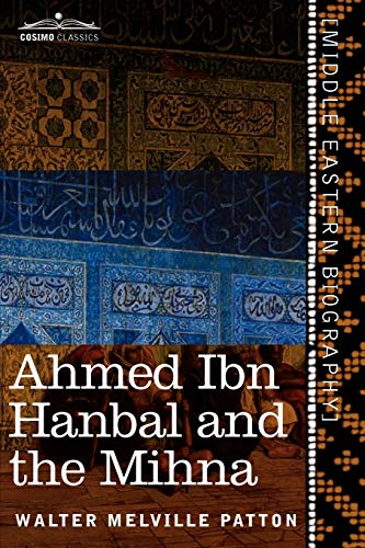 9781616404499: Ahmed Ibn Hanbal and the Mihna: A Biography of the Imam Including an Account of the Mohammedan Inquisition Called the Mihna, 218-234 A.H.