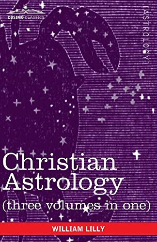 Christian Astrology (Three Volumes in One): Lilly, William