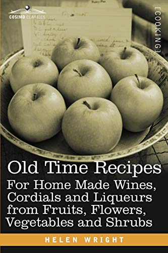 9781616406516: Old Time Recipes for Home Made Wines, Cordials and Liqueurs from Fruits, Flowers, Vegetables and Shrubs