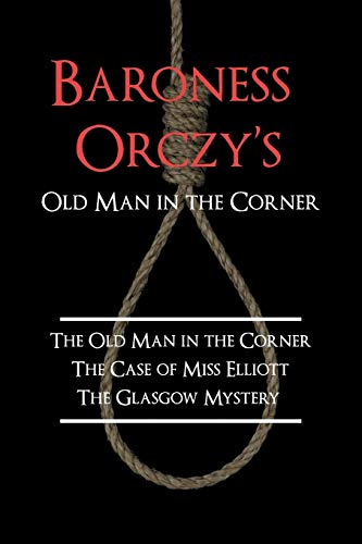 9781616460150: Baroness Orczy's Old Man in the Corner: The Old Man in the Corner, the Case of Miss Elliott, the Glasgow Mystery