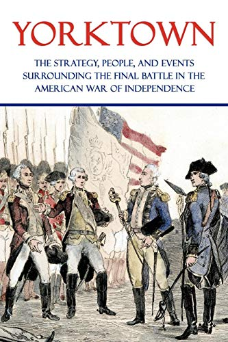 9781616461010: Yorktown: The Strategy, People, and Events Surrounding the Final Battle in the American War of Independence