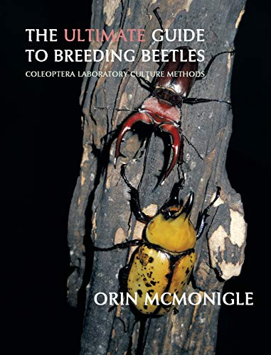 The Ultimate Guide to Breeding Beetles: Coleoptera Laboratory Culture Methods: Orin McMonigle