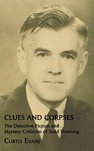 Clues and Corpses: The Detective Fiction and Mystery Criticism of Todd Downing: Evans, Curtis