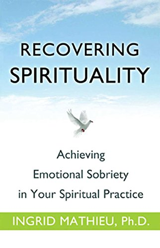 Recovering Spirituality: Achieving Emotional Sobriety in Your Spiritual Practice: Ingrid Mathieu