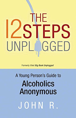 The 12 Steps Unplugged: A Young Person's Guide to Alcoholics Anonymous: John, R.