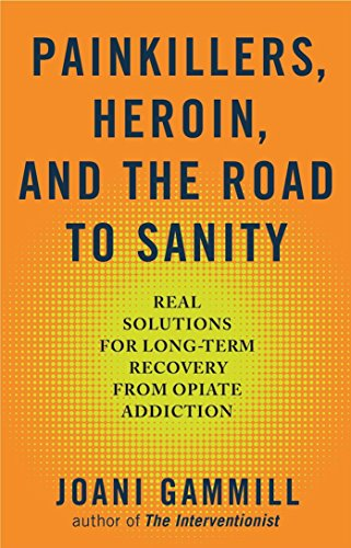 Painkillers, Heroin, and the Road to Sanity: Real Solutions for Long-term Recovery from Opiate ...