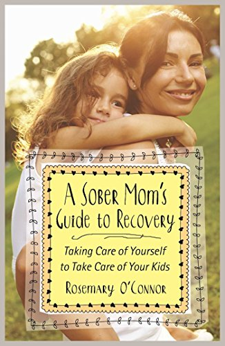 A Sober Mom's Guide to Recovery: Taking Care of Yourself to Take Care of Your Kids: O'Conner, ...