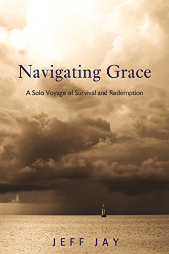 Navigating Grace: A Solo Voyage of Survival and Redemption: Jay, Jeff