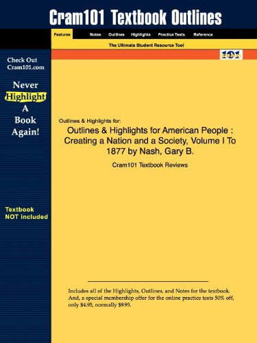 Outlines Highlights for American People: Creating a Nation and a Society, Volume I to 1877 by Nash,...