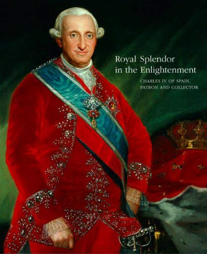 9781616587321: Royal Splendor in the Enlightenment: Charles IV of Spain, Patron and Collector