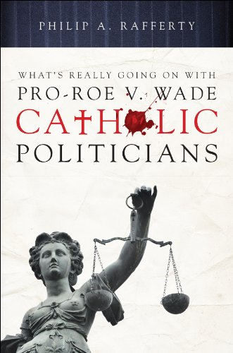 What's Really Going On With Pro-Roe v. Wade Catholic Politicians: Philip A. Rafferty