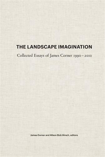 The Landscape Imagination: Collected Essays of James Corner 1990-2010: Corner, James
