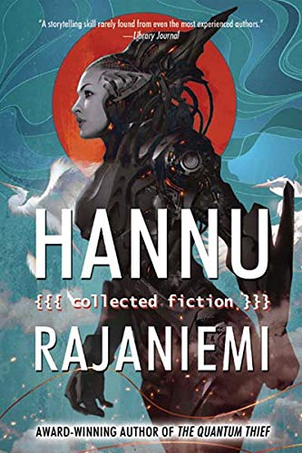 Hannu Rajaniemi: Collected Fiction (Hardcover): Hannu Rajaniemi