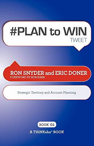 Plan to Win Tweet Book01: Build Your Business Thru Territory and Strategic Account Planning: Ron ...