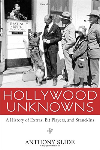 Hollywood Unknowns: A History of Extras, Bit Players, and Stand-ins (Hardback): Anthony Slide