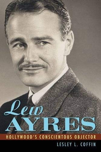 Lew Ayres: Hollywood's Conscientious Objector (Hollywood Legends Series): Coffin, Lesley L.