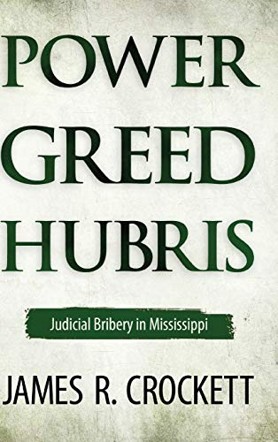Power, Greed, and Hubris: Judicial Bribery in Mississippi: Crockett, James R.