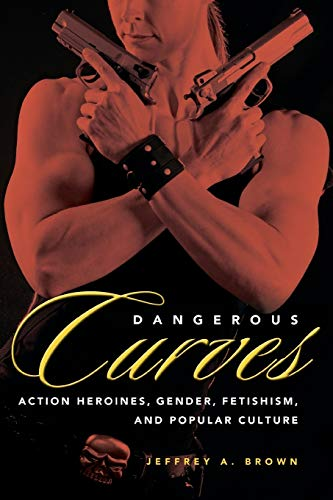 9781617039409: Dangerous Curves: Action Heroines, Gender, Fetishism, and Popular Culture