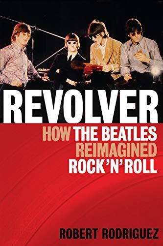 Revolver How the Beatles Reimagined Rock'n'Roll: Rodriguez, Robert; Beatles, The
