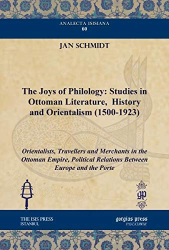 9781617191084: The Joys of Philology: Studies in Ottoman Literature, History and Orientalism (1500-1923): Orientalists, Travellers and Merchants in the Ottoman ... Isisiana: Ottoman and Turkish Studies)