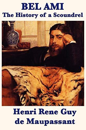 Bel Ami the History of a Scoundrel: Henri Rene Guy De Maupassant