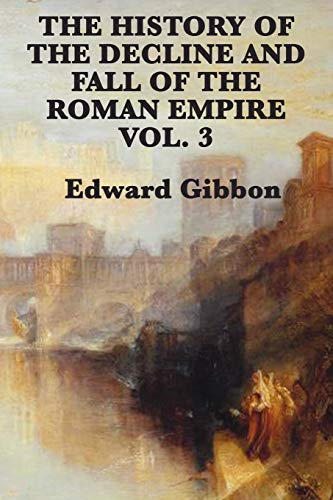 The History of the Decline and Fall of the Roman Empire Vol. 3: Gibbon, Edward