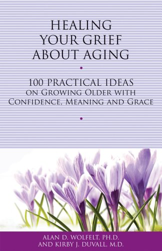 Healing Your Grief about Aging: 100 Practical Ideas on Growing Older with Confidence, Meaning and ...