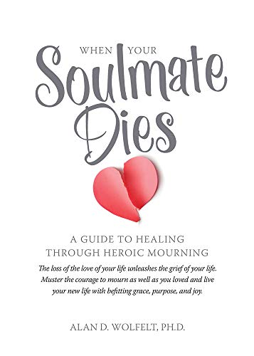 When Your Soulmate Dies: A Guide to Healing Through Heroic Mourning: Alan D. Wolfelt Ph.D