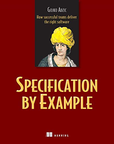 Specification by Example: How Successful Teams Deliver the Right Software: Adzic, Gojko
