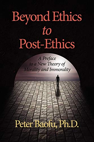 Beyond Ethics to Post-Ethics: A Preface to a New Theory of Morality and Immorality: Peter Baofu