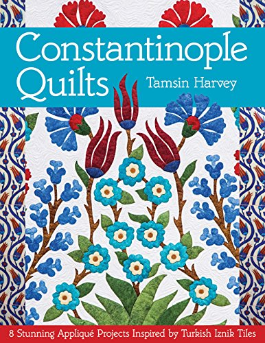 Constantinople Quilts: 8 Stunning Appliqué Projects Inspired: Harvey, Tamsin