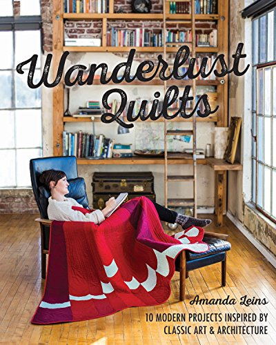 Wanderlust Quilts: 10 Modern Projects Inspired by Classic Art & Architecture: Leins, Amanda