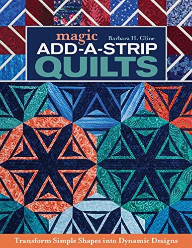 Magic Add-a-Strip Quilts: Transform Simple Shapes into: Cline, Barbara H.