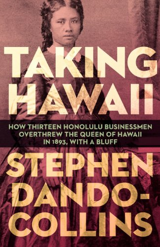 9781617566684: Taking Hawaii: How Thirteen Honolulu Businessmen Overthrew the Queen of Hawaii in 1893, with a Bluff