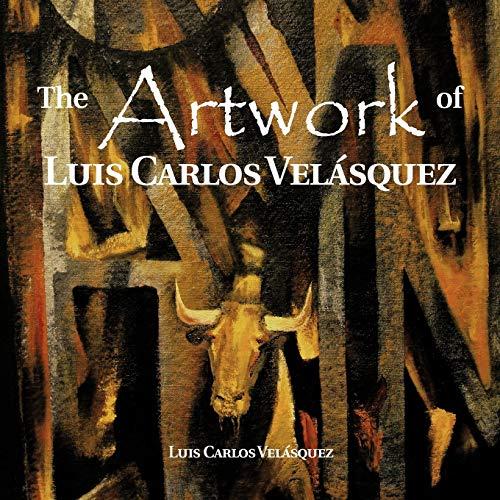 The Artwork of Luis Carlos Vel Squez: Luis Carlos Velásquez