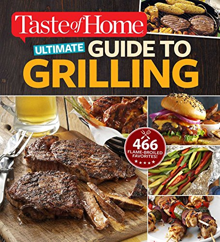 Taste of Home Ultimate Guide to Grilling: 466 flame-broiled favorites