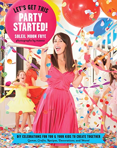 Let's Get This Party Started: DIY Celebrations for You and Your Kids to Create Together. Games...