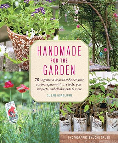 Handmade for the Garden: 75 Ingenious Ways: Susan Guagliumi