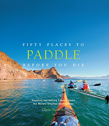 9781617691256: Fifty Places to Paddle Before You Die: Kayaking and Rafting Experts Share the World's Greatest Destinations