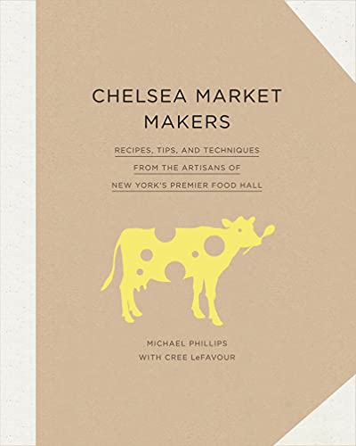 9781617691669: Chelsea Market Makers: Recipes, Tips, and Techniques from the Artisans of New York's Premier Food Hall