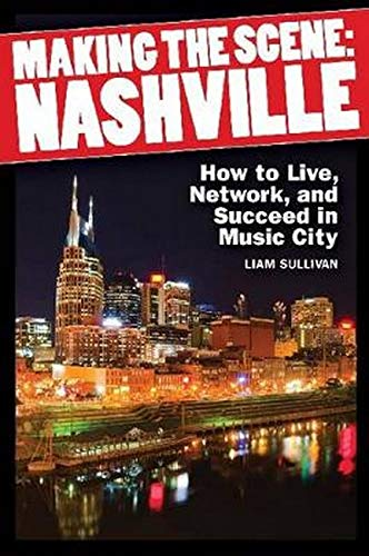 Making the Scene: Nashville: How to Live, Network, and Succeed in Music City: Sullivan, Liam