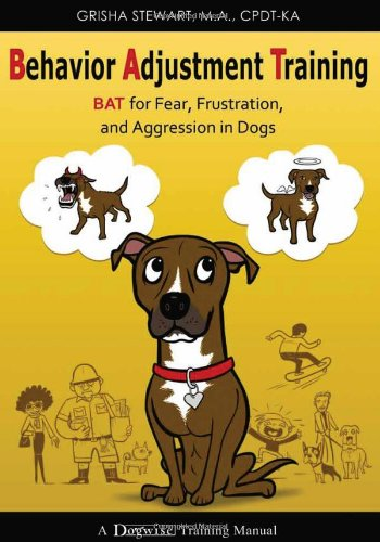 Behavior Adjustment Training: BAT for Fear, Frustration, and Aggression in Dogs: Grisha Stewart