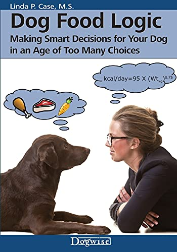 Dog Food Logic: Making Smart Decisions for Your Dog in an Age of Too Many Choices: Case, Linda P.