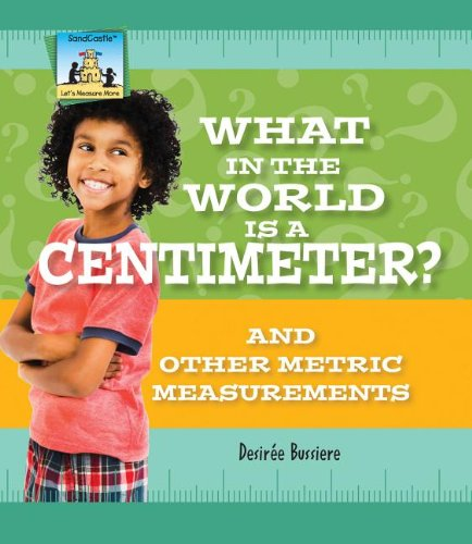 What in the World Is a Centimeter?: And Other Metric Measurements (Let's Measure More): ...
