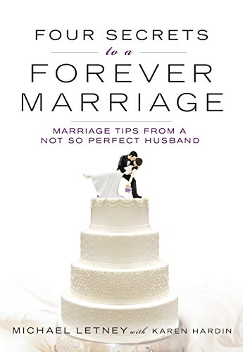 Four Secrets to a Forever Marriage: Marriage Tips from a Not-So-Perfect Husband: Michael Letney