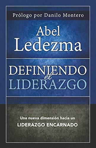 Definiendo El Liderazgo: Una Nueva Dimension Hacia Un Liderazgo Encarnado: Ledezma, Abel