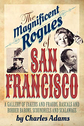 9781618090577: The Magnificent Rogues of San Francisco: A Gallery of Fakers and Frauds, Rascals and Robber Barons, Scoundrels and Scalawags