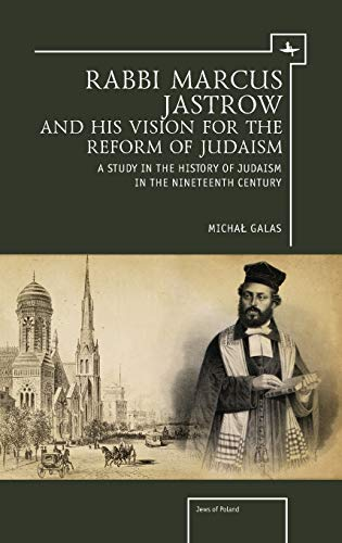 Rabbi Marcus Jastrow and His Vision for the Reform of Judaism: A Study in the History of Judaism in...