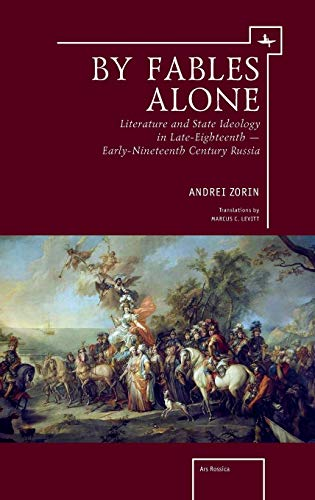 By Fables Alone: Literature and State Ideology in Late-Eighteenth - Early-Nineteenth-Century Russia...